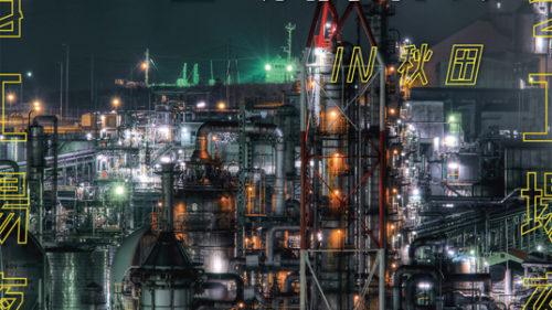 行ける工場夜景展 in 秋田▷実際に「行ける」リアルSFの世界